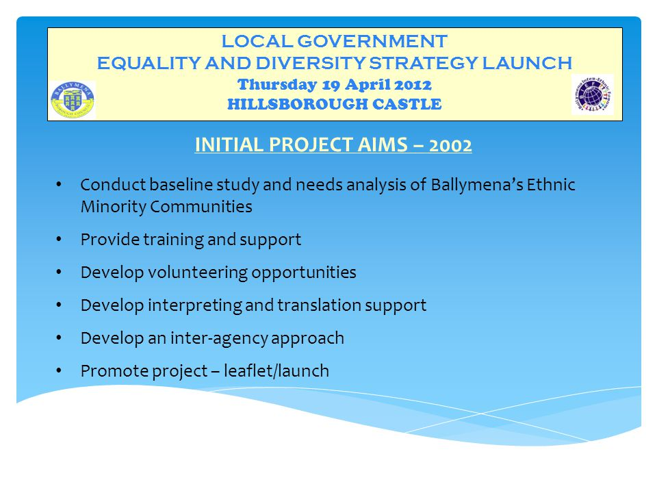 LOCAL GOVERNMENT EQUALITY AND DIVERSITY STRATEGY LAUNCH Thursday 19 April 2012 HILLSBOROUGH CASTLE INITIAL PROJECT AIMS – 2002 Conduct baseline study and needs analysis of Ballymena's Ethnic Minority Communities Provide training and support Develop volunteering opportunities Develop interpreting and translation support Develop an inter-agency approach Promote project – leaflet/launch