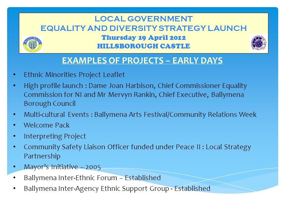LOCAL GOVERNMENT EQUALITY AND DIVERSITY STRATEGY LAUNCH Thursday 19 April 2012 HILLSBOROUGH CASTLE EXAMPLES OF PROJECTS – EARLY DAYS Ethnic Minorities Project Leaflet High profile launch : Dame Joan Harbison, Chief Commissioner Equality Commission for NI and Mr Mervyn Rankin, Chief Executive, Ballymena Borough Council Multi-cultural Events : Ballymena Arts Festival/Community Relations Week Welcome Pack Interpreting Project Community Safety Liaison Officer funded under Peace II : Local Strategy Partnership Mayor's Initiative – 2005 Ballymena Inter-Ethnic Forum – Established Ballymena Inter-Agency Ethnic Support Group - Established