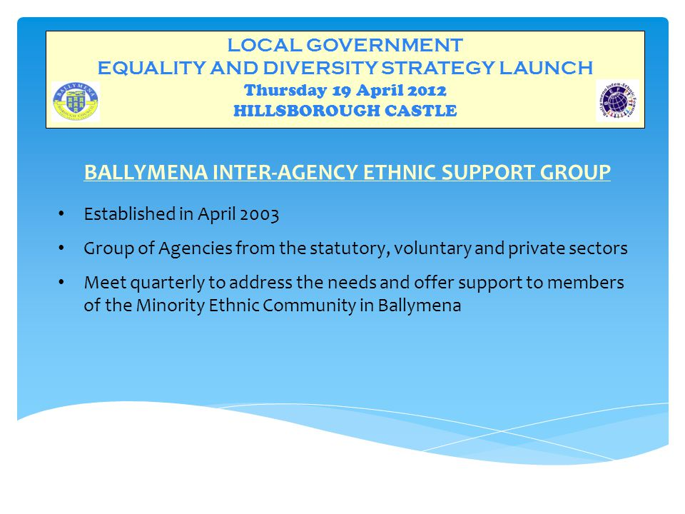 LOCAL GOVERNMENT EQUALITY AND DIVERSITY STRATEGY LAUNCH Thursday 19 April 2012 HILLSBOROUGH CASTLE BALLYMENA INTER-ETHNIC FORUM CORE FUNDERS  OFMDFM  Ballymena Borough Council