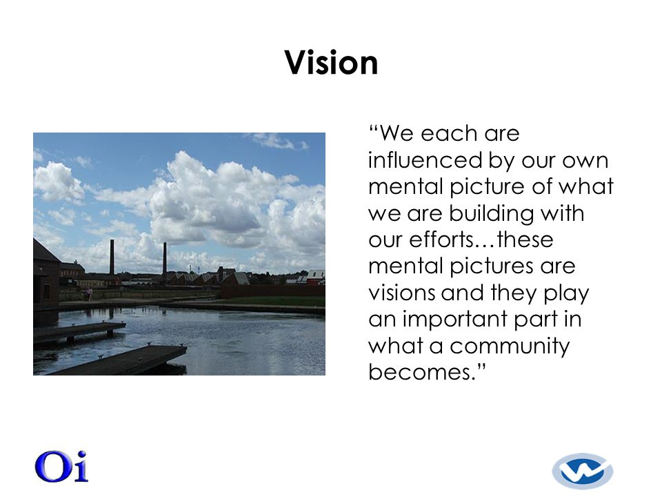 Vision We each are influenced by our own mental picture of what we are building with our efforts…these mental pictures are visions and they play an important part in what a community becomes.