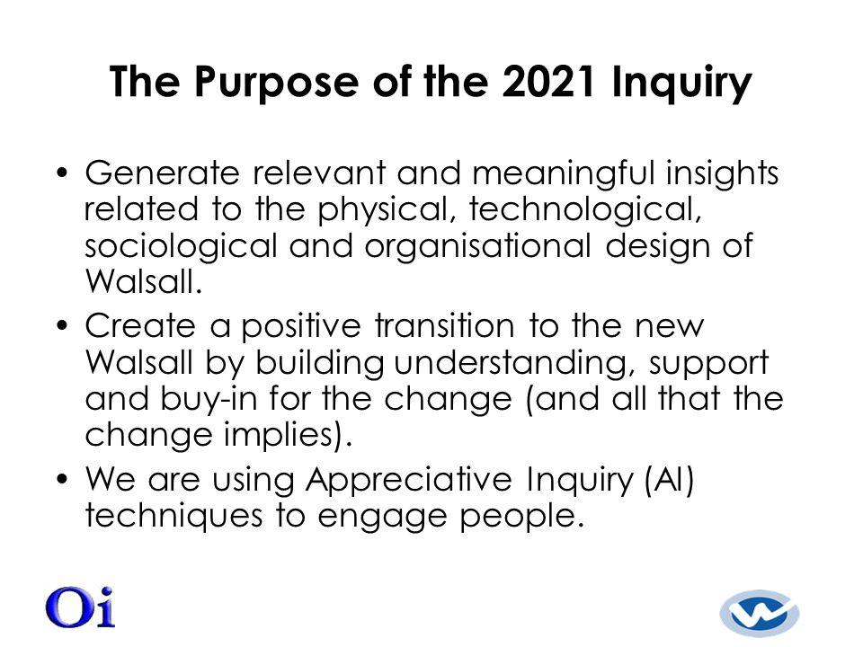 The Purpose of the 2021 Inquiry Generate relevant and meaningful insights related to the physical, technological, sociological and organisational design of Walsall.