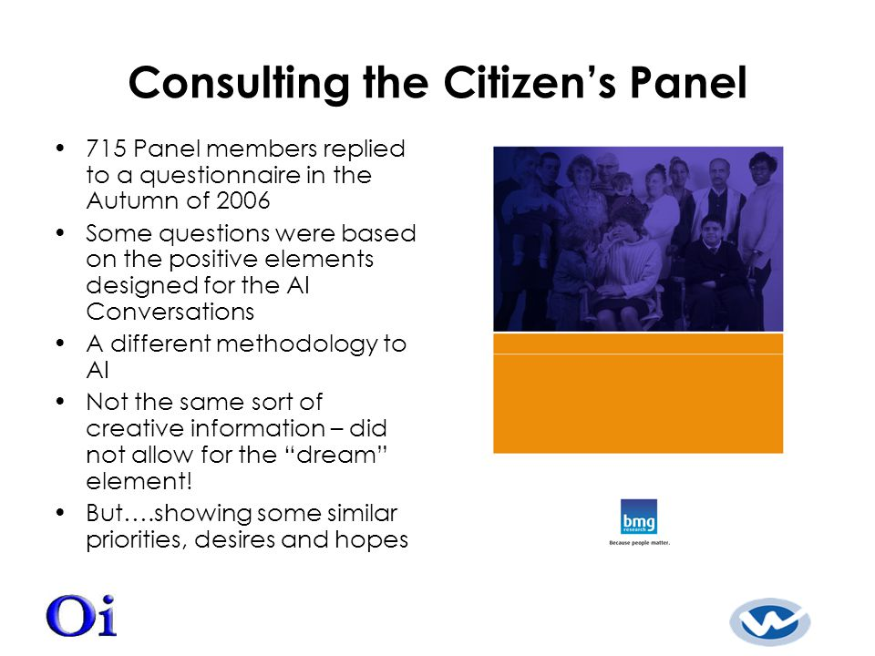 Consulting the Citizen's Panel 715 Panel members replied to a questionnaire in the Autumn of 2006 Some questions were based on the positive elements designed for the AI Conversations A different methodology to AI Not the same sort of creative information – did not allow for the dream element.