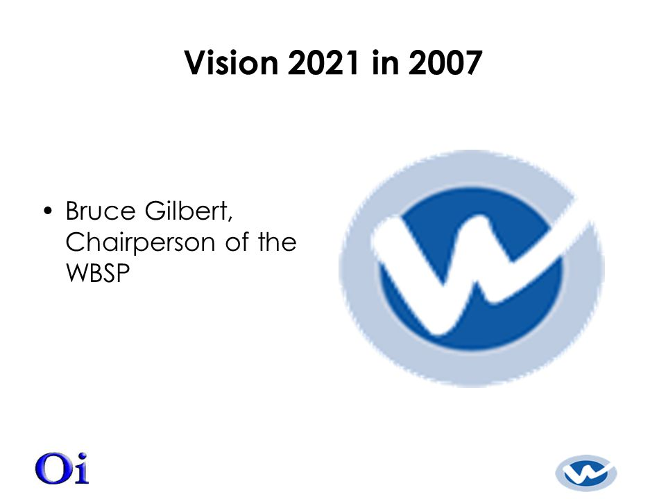 Vision 2021 in 2007 Bruce Gilbert, Chairperson of the WBSP