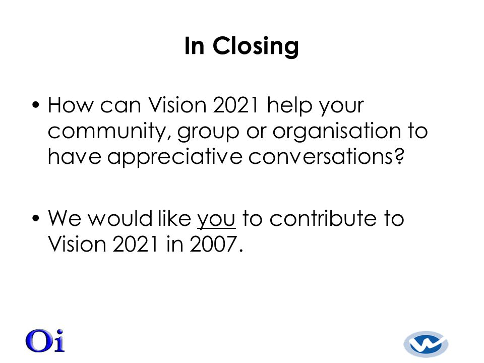 In Closing How can Vision 2021 help your community, group or organisation to have appreciative conversations.