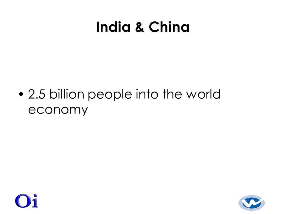 India & China 2.5 billion people into the world economy
