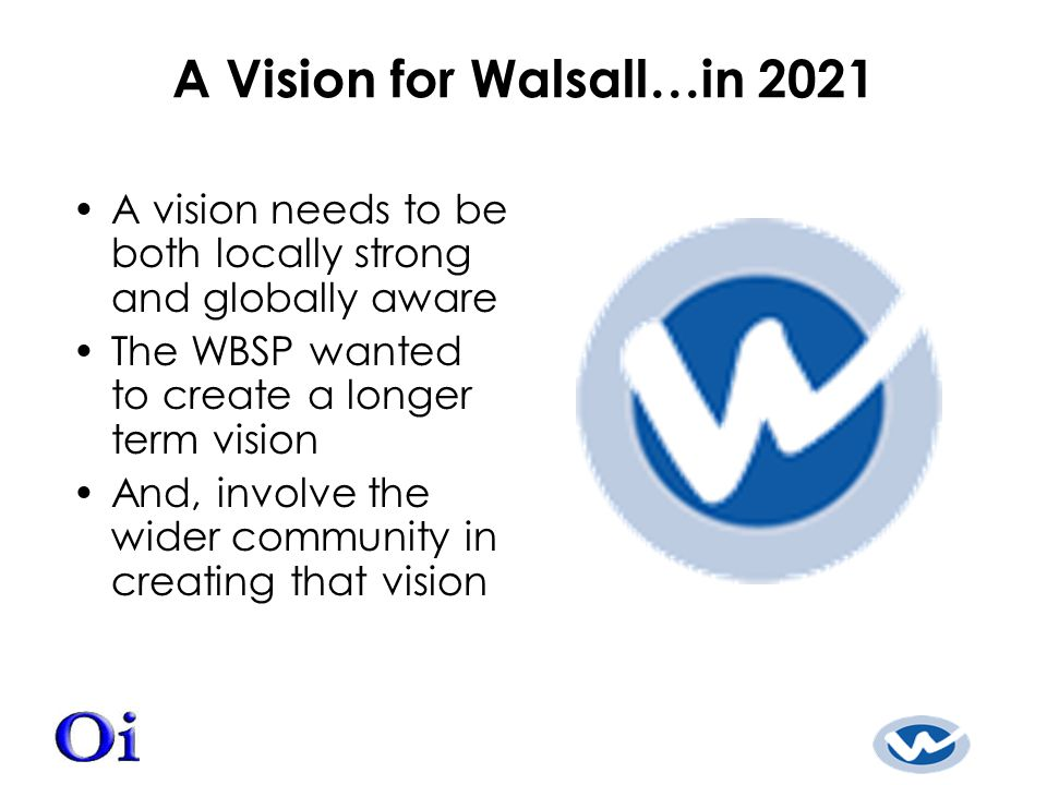 A Vision for Walsall…in 2021 A vision needs to be both locally strong and globally aware The WBSP wanted to create a longer term vision And, involve the wider community in creating that vision