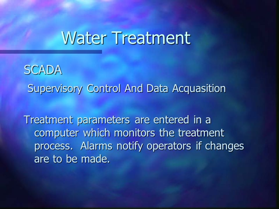 Water Treatment SCADA Supervisory Control And Data Acquasition Supervisory Control And Data Acquasition Treatment parameters are entered in a computer which monitors the treatment process.