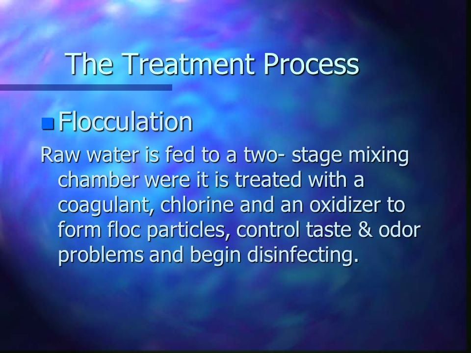 The Treatment Process n Flocculation Raw water is fed to a two- stage mixing chamber were it is treated with a coagulant, chlorine and an oxidizer to form floc particles, control taste & odor problems and begin disinfecting.