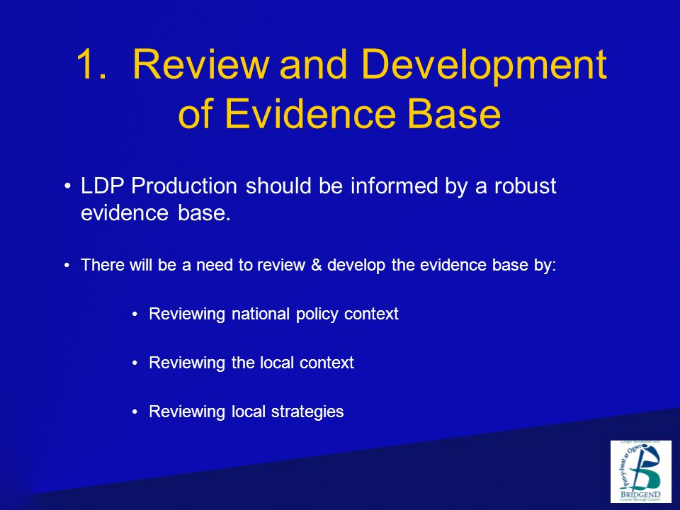 1. Review and Development of Evidence Base LDP Production should be informed by a robust evidence base. There will be a need to review & develop the e