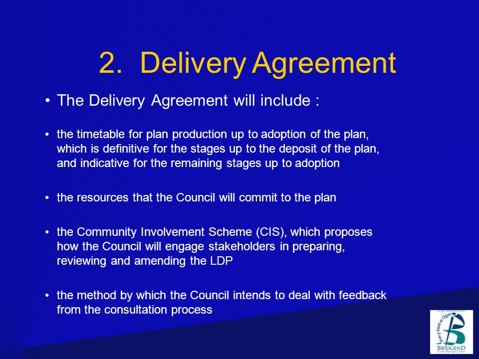 The Delivery Agreement will include : the timetable for plan production up to adoption of the plan, which is definitive for the stages up to the deposit of the plan, and indicative for the remaining stages up to adoption the resources that the Council will commit to the plan the Community Involvement Scheme (CIS), which proposes how the Council will engage stakeholders in preparing, reviewing and amending the LDP the method by which the Council intends to deal with feedback from the consultation process 2.