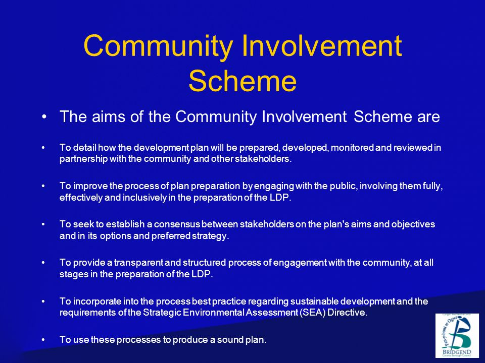 Community Involvement Scheme The aims of the Community Involvement Scheme are To detail how the development plan will be prepared, developed, monitored and reviewed in partnership with the community and other stakeholders.