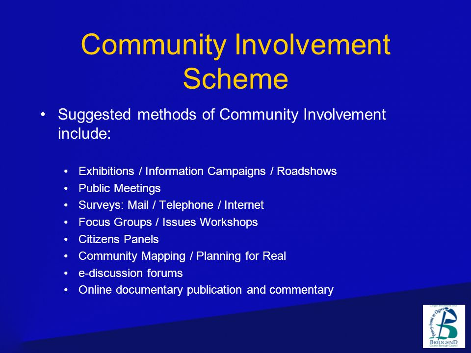Community Involvement Scheme Suggested methods of Community Involvement include: Exhibitions / Information Campaigns / Roadshows Public Meetings Surveys: Mail / Telephone / Internet Focus Groups / Issues Workshops Citizens Panels Community Mapping / Planning for Real e-discussion forums Online documentary publication and commentary