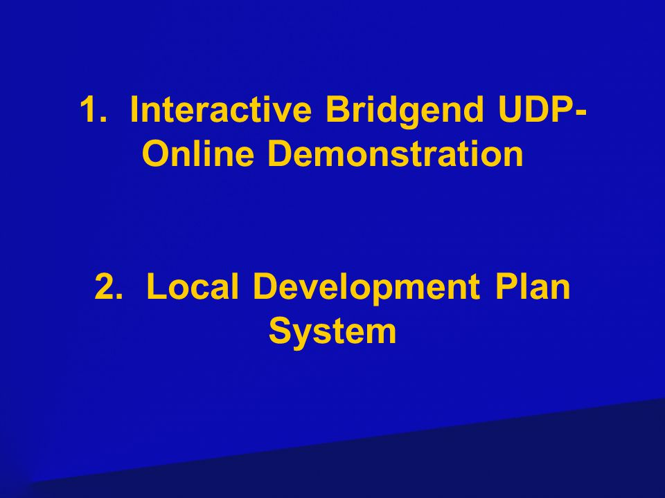 1. Interactive Bridgend UDP- Online Demonstration 2. Local Development Plan System