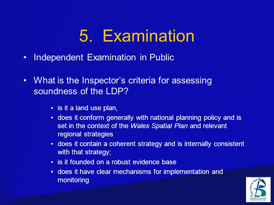 5. Examination Independent Examination in Public What is the Inspector's criteria for assessing soundness of the LDP? is it a land use plan, does it c