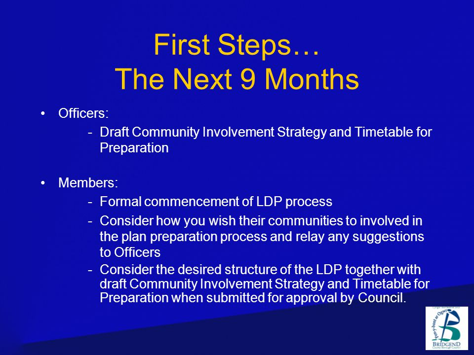 First Steps… The Next 9 Months Officers: -Draft Community Involvement Strategy and Timetable for Preparation Members: -Formal commencement of LDP process -Consider how you wish their communities to involved in the plan preparation process and relay any suggestions to Officers -Consider the desired structure of the LDP together with draft Community Involvement Strategy and Timetable for Preparation when submitted for approval by Council.