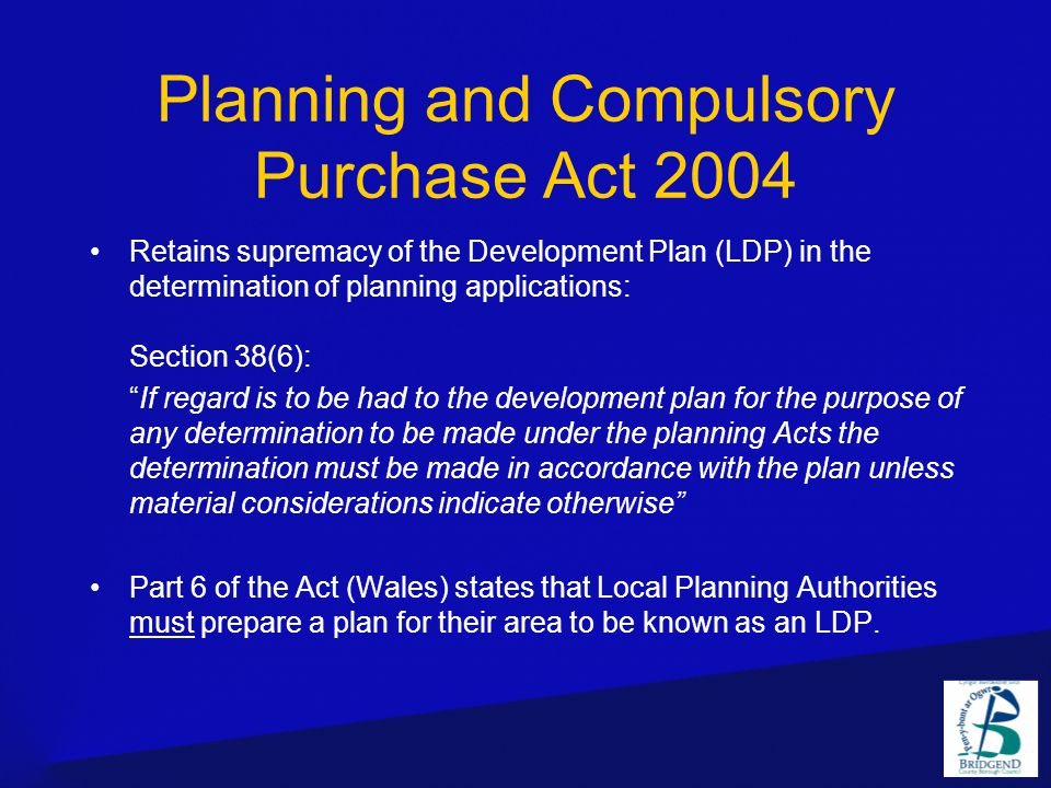 Planning and Compulsory Purchase Act 2004 Retains supremacy of the Development Plan (LDP) in the determination of planning applications: Section 38(6): If regard is to be had to the development plan for the purpose of any determination to be made under the planning Acts the determination must be made in accordance with the plan unless material considerations indicate otherwise Part 6 of the Act (Wales) states that Local Planning Authorities must prepare a plan for their area to be known as an LDP.