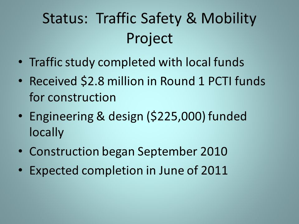 Status: Traffic Safety & Mobility Project Traffic study completed with local funds Received $2.8 million in Round 1 PCTI funds for construction Engineering & design ($225,000) funded locally Construction began September 2010 Expected completion in June of 2011