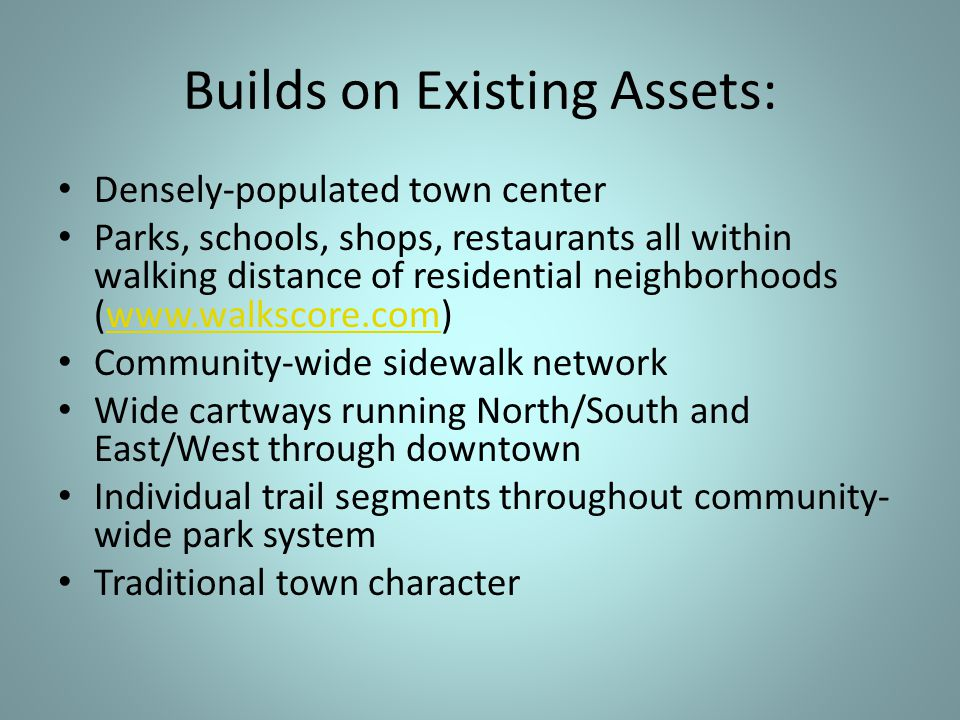 Builds on Existing Assets: Densely-populated town center Parks, schools, shops, restaurants all within walking distance of residential neighborhoods (www.walkscore.com)www.walkscore.com Community-wide sidewalk network Wide cartways running North/South and East/West through downtown Individual trail segments throughout community- wide park system Traditional town character