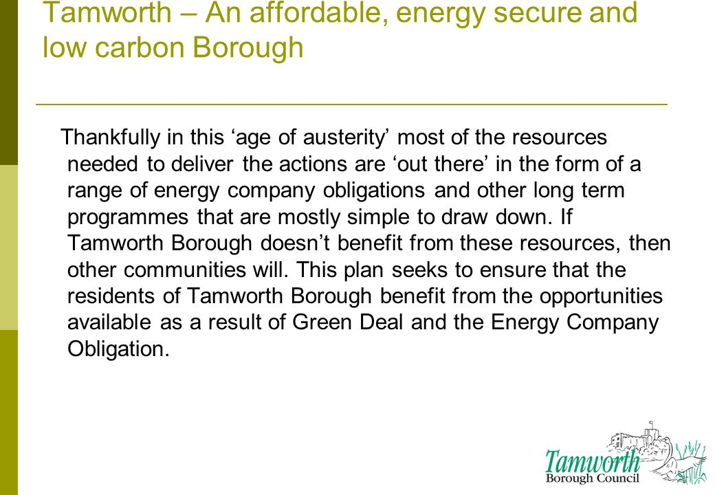 Tamworth – An affordable, energy secure and low carbon Borough Thankfully in this 'age of austerity' most of the resources needed to deliver the actions are 'out there' in the form of a range of energy company obligations and other long term programmes that are mostly simple to draw down.