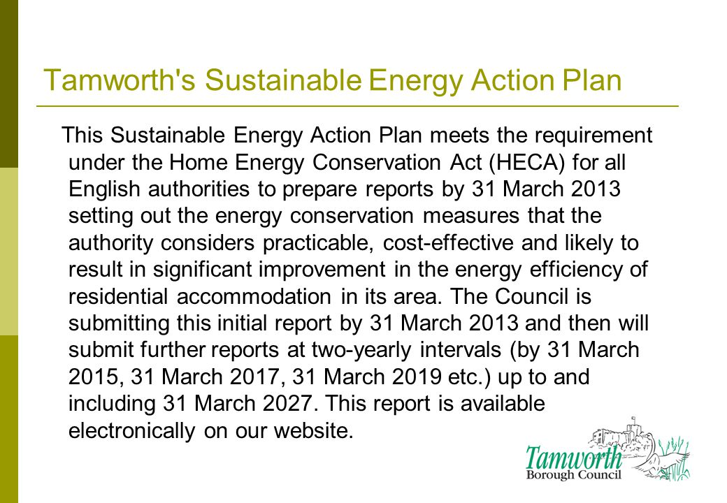 Tamworth s Sustainable Energy Action Plan This Sustainable Energy Action Plan meets the requirement under the Home Energy Conservation Act (HECA) for all English authorities to prepare reports by 31 March 2013 setting out the energy conservation measures that the authority considers practicable, cost-effective and likely to result in significant improvement in the energy efficiency of residential accommodation in its area.