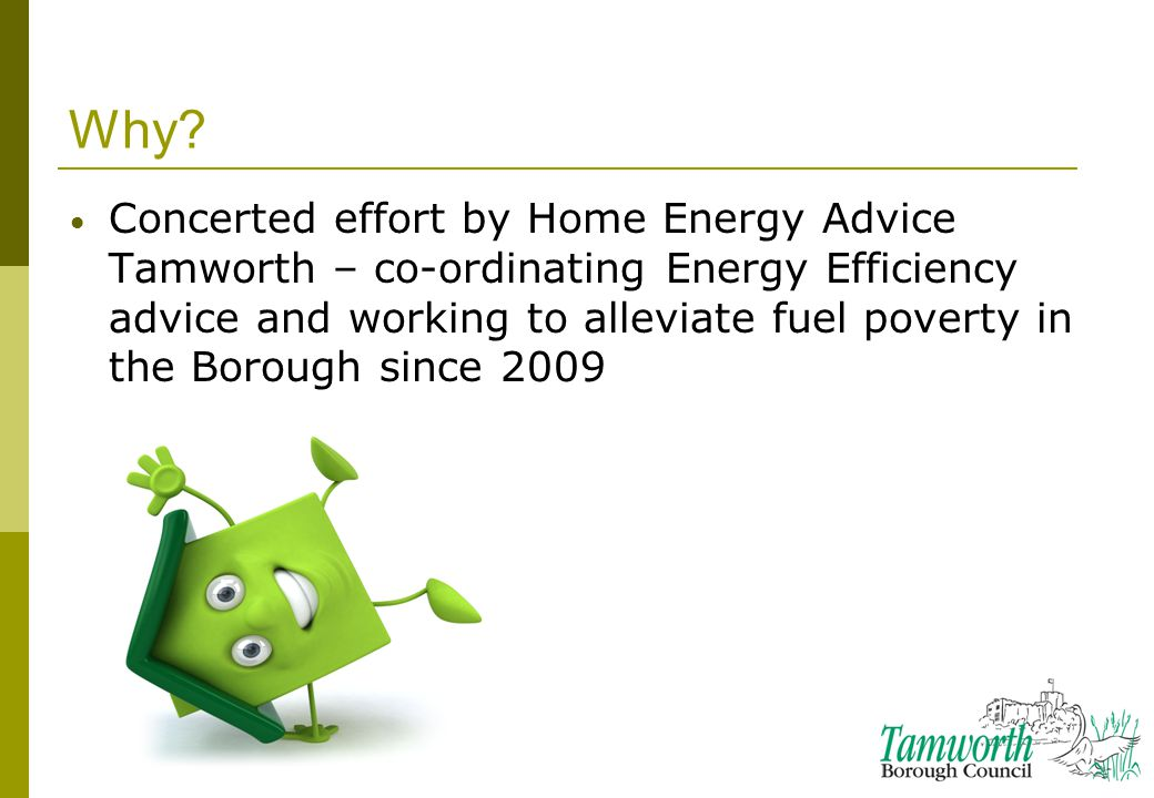 Why? Concerted effort by Home Energy Advice Tamworth – co-ordinating Energy Efficiency advice and working to alleviate fuel poverty in the Borough sin