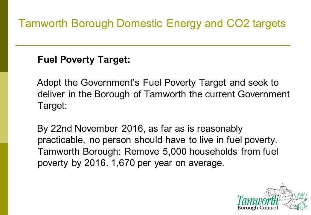 Tamworth Borough Domestic Energy and CO2 targets Fuel Poverty Target: Adopt the Government's Fuel Poverty Target and seek to deliver in the Borough of Tamworth the current Government Target: By 22nd November 2016, as far as is reasonably practicable, no person should have to live in fuel poverty.