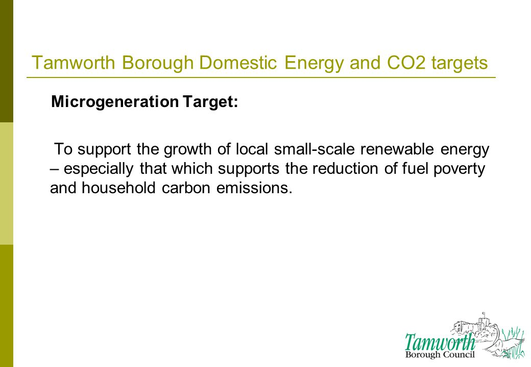 Tamworth Borough Domestic Energy and CO2 targets Microgeneration Target: To support the growth of local small-scale renewable energy – especially that which supports the reduction of fuel poverty and household carbon emissions.