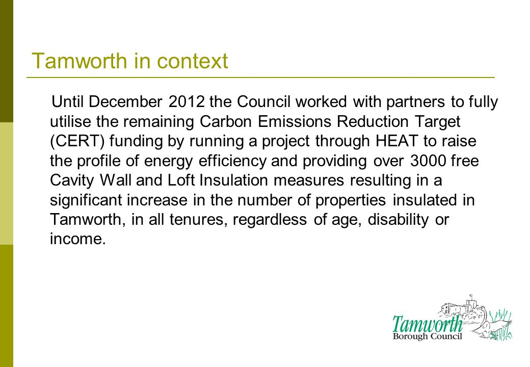 Tamworth in context Until December 2012 the Council worked with partners to fully utilise the remaining Carbon Emissions Reduction Target (CERT) funding by running a project through HEAT to raise the profile of energy efficiency and providing over 3000 free Cavity Wall and Loft Insulation measures resulting in a significant increase in the number of properties insulated in Tamworth, in all tenures, regardless of age, disability or income.