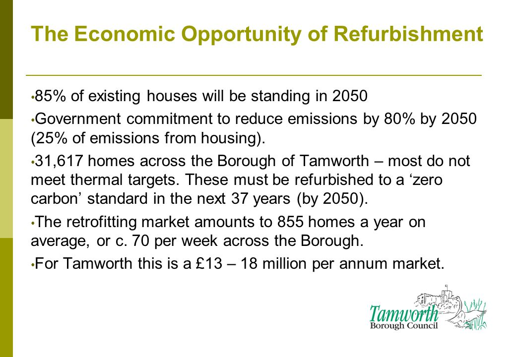 The Economic Opportunity of Refurbishment 85% of existing houses will be standing in 2050 Government commitment to reduce emissions by 80% by 2050 (25% of emissions from housing).