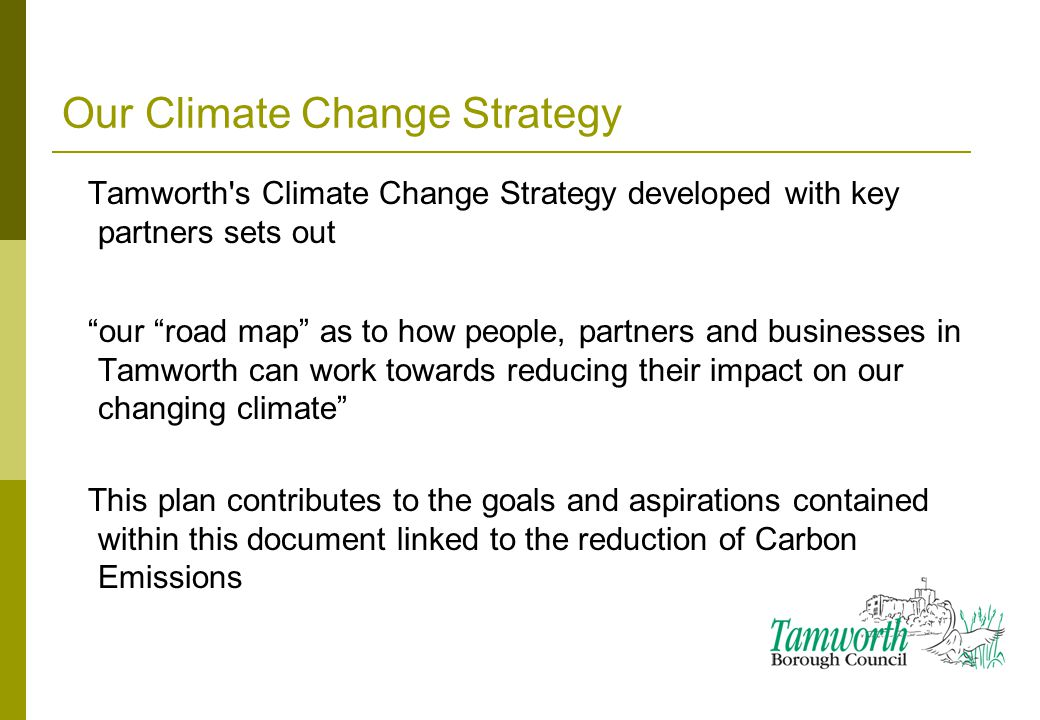 Our Climate Change Strategy Tamworth s Climate Change Strategy developed with key partners sets out our road map as to how people, partners and businesses in Tamworth can work towards reducing their impact on our changing climate This plan contributes to the goals and aspirations contained within this document linked to the reduction of Carbon Emissions