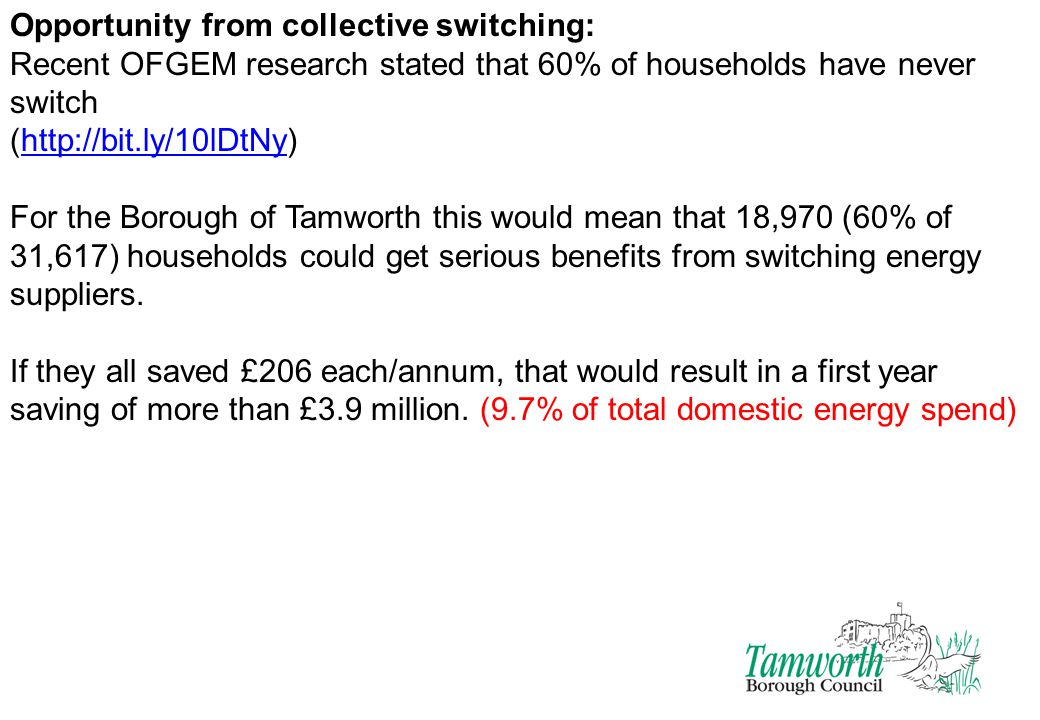 Opportunity from collective switching: Recent OFGEM research stated that 60% of households have never switch (http://bit.ly/10lDtNy)http://bit.ly/10lDtNy For the Borough of Tamworth this would mean that 18,970 (60% of 31,617) households could get serious benefits from switching energy suppliers.