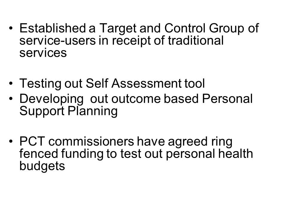 Established a Target and Control Group of service-users in receipt of traditional services Testing out Self Assessment tool Developing out outcome based Personal Support Planning PCT commissioners have agreed ring fenced funding to test out personal health budgets