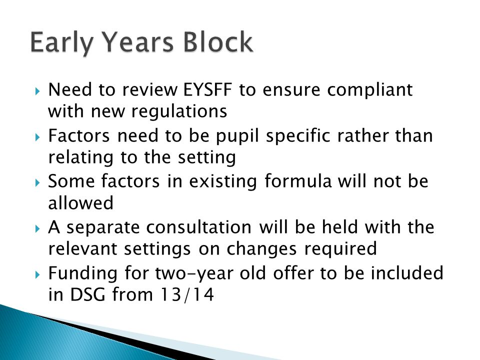  Need to review EYSFF to ensure compliant with new regulations  Factors need to be pupil specific rather than relating to the setting  Some factors in existing formula will not be allowed  A separate consultation will be held with the relevant settings on changes required  Funding for two-year old offer to be included in DSG from 13/14