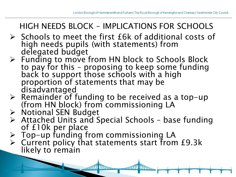 London Borough of Hammersmith and Fulham | The Royal Borough of Kensington and Chelsea | Westminster City Council HIGH NEEDS BLOCK – IMPLICATIONS FOR SCHOOLS  Schools to meet the first £6k of additional costs of high needs pupils (with statements) from delegated budget  Funding to move from HN block to Schools Block to pay for this – proposing to keep some funding back to support those schools with a high proportion of statements that may be disadvantaged  Remainder of funding to be received as a top-up (from HN block) from commissioning LA  Notional SEN Budget  Attached Units and Special Schools – base funding of £10k per place  Top-up funding from commissioning LA  Current policy that statements start from £9.3k likely to remain