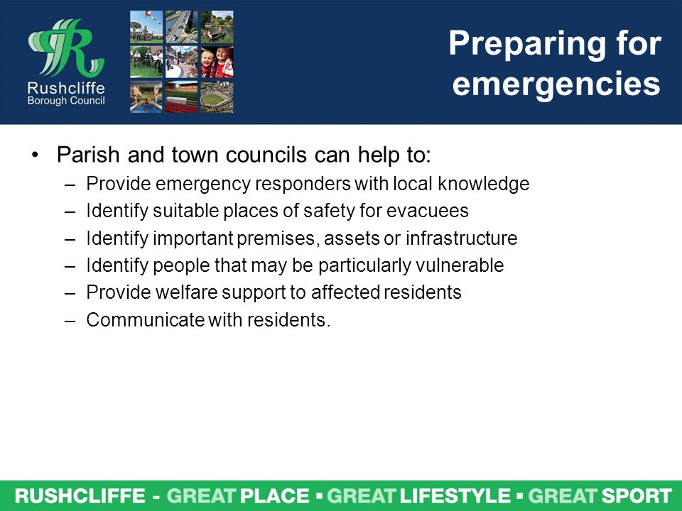 Preparing for emergencies Parish and town councils can help to: –Provide emergency responders with local knowledge –Identify suitable places of safety