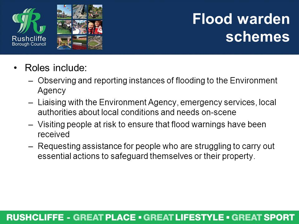 Flood warden schemes Roles include: –Observing and reporting instances of flooding to the Environment Agency –Liaising with the Environment Agency, emergency services, local authorities about local conditions and needs on-scene –Visiting people at risk to ensure that flood warnings have been received –Requesting assistance for people who are struggling to carry out essential actions to safeguard themselves or their property.