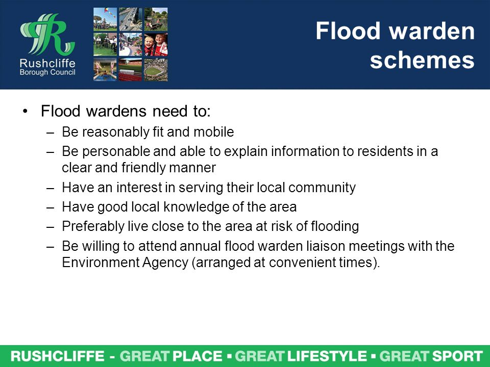 Flood warden schemes Flood wardens need to: –Be reasonably fit and mobile –Be personable and able to explain information to residents in a clear and friendly manner –Have an interest in serving their local community –Have good local knowledge of the area –Preferably live close to the area at risk of flooding –Be willing to attend annual flood warden liaison meetings with the Environment Agency (arranged at convenient times).