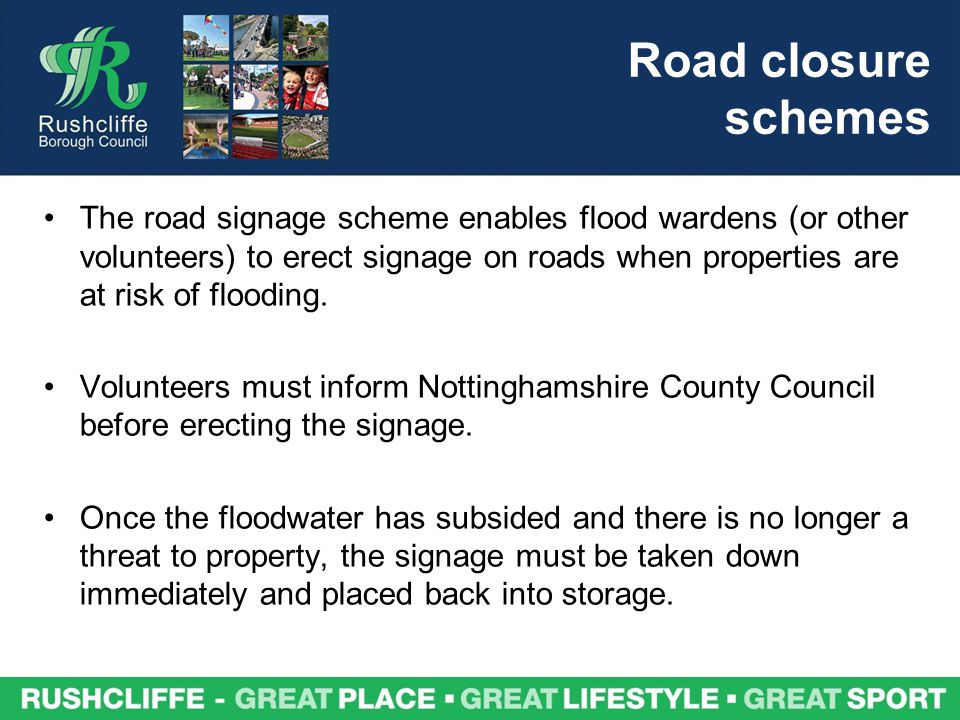 Road closure schemes The road signage scheme enables flood wardens (or other volunteers) to erect signage on roads when properties are at risk of floo