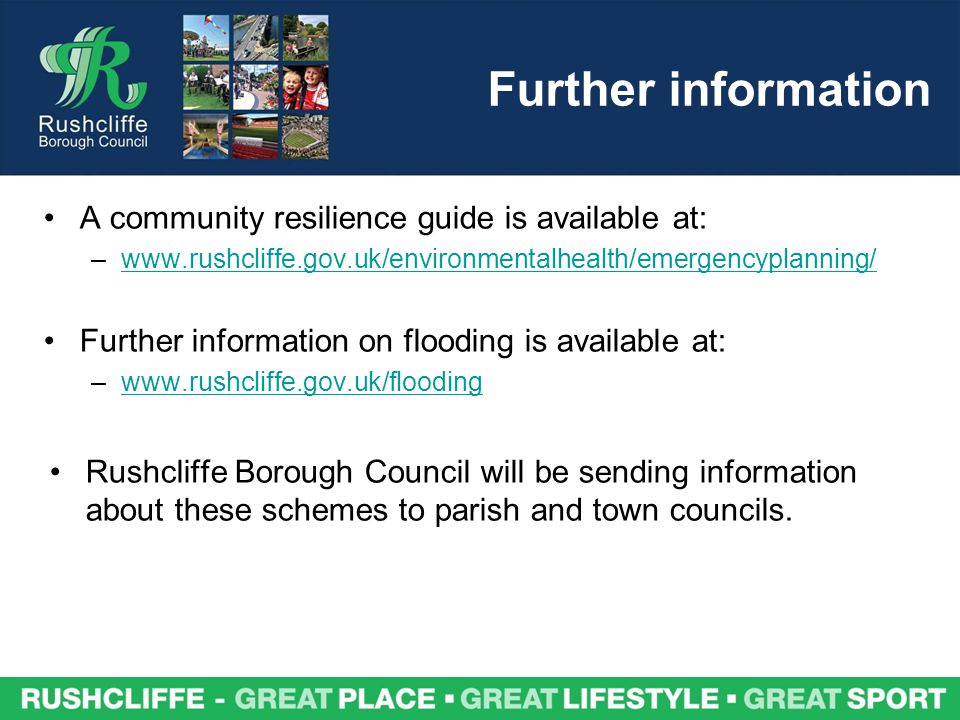 A community resilience guide is available at: –www.rushcliffe.gov.uk/environmentalhealth/emergencyplanning/www.rushcliffe.gov.uk/environmentalhealth/emergencyplanning/ Further information on flooding is available at: –www.rushcliffe.gov.uk/floodingwww.rushcliffe.gov.uk/flooding Rushcliffe Borough Council will be sending information about these schemes to parish and town councils.