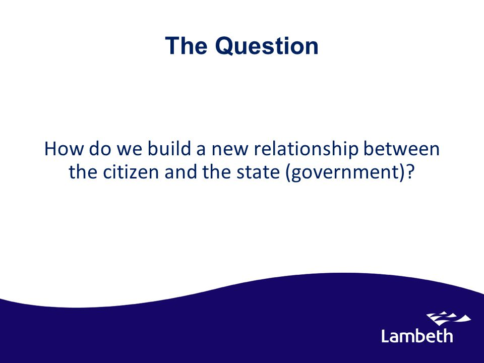 The Question How do we build a new relationship between the citizen and the state (government)