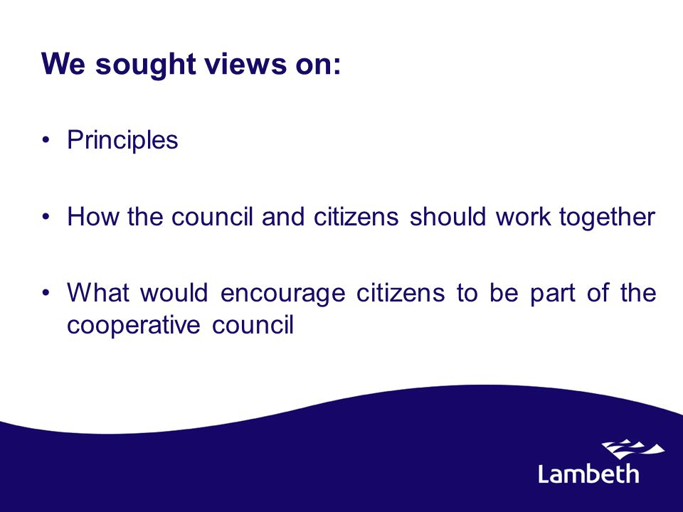 We sought views on: Principles How the council and citizens should work together What would encourage citizens to be part of the cooperative council