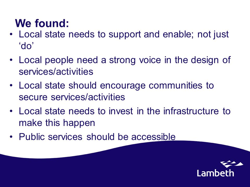 We found: Local state needs to support and enable; not just 'do' Local people need a strong voice in the design of services/activities Local state should encourage communities to secure services/activities Local state needs to invest in the infrastructure to make this happen Public services should be accessible