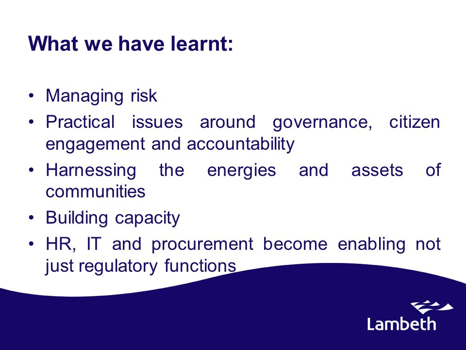What we have learnt: Managing risk Practical issues around governance, citizen engagement and accountability Harnessing the energies and assets of communities Building capacity HR, IT and procurement become enabling not just regulatory functions