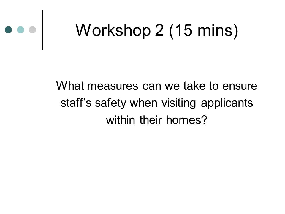 Workshop 2 (15 mins) What measures can we take to ensure staff's safety when visiting applicants within their homes?