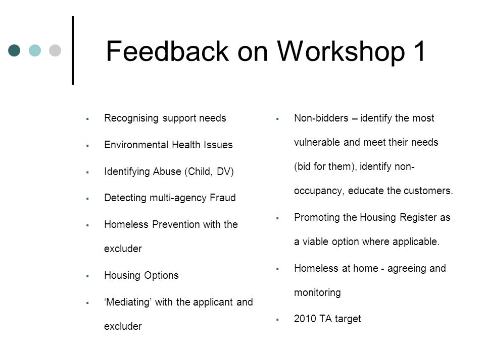Feedback on Workshop 2  Personal alarms – pros and cons  'Buddying'  Accurate & comprehensive referral systems  Pre-visit checks – support worker, CMHT/CPN, file, computer systems  Monitoring – visiting diary, white board  Training – Suzy Lamplugh Trust etc  Procedures – updated regularly  RockSafe ID Card Personnel Safety System  Accompanied visits (2 VO's or 1 VO and allocated support worker  Violence at work – recording, debriefing, counselling, informing internally and externally  Mobile phones with speed dial buttons – pros and cons