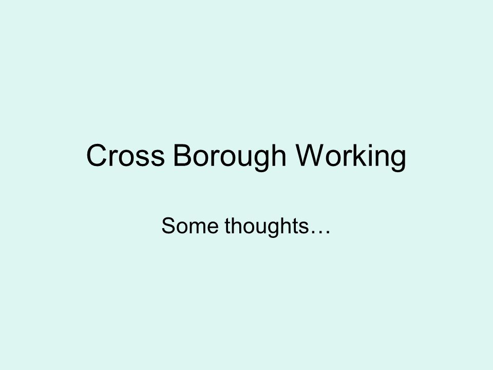 Cross Borough Working Some thoughts…
