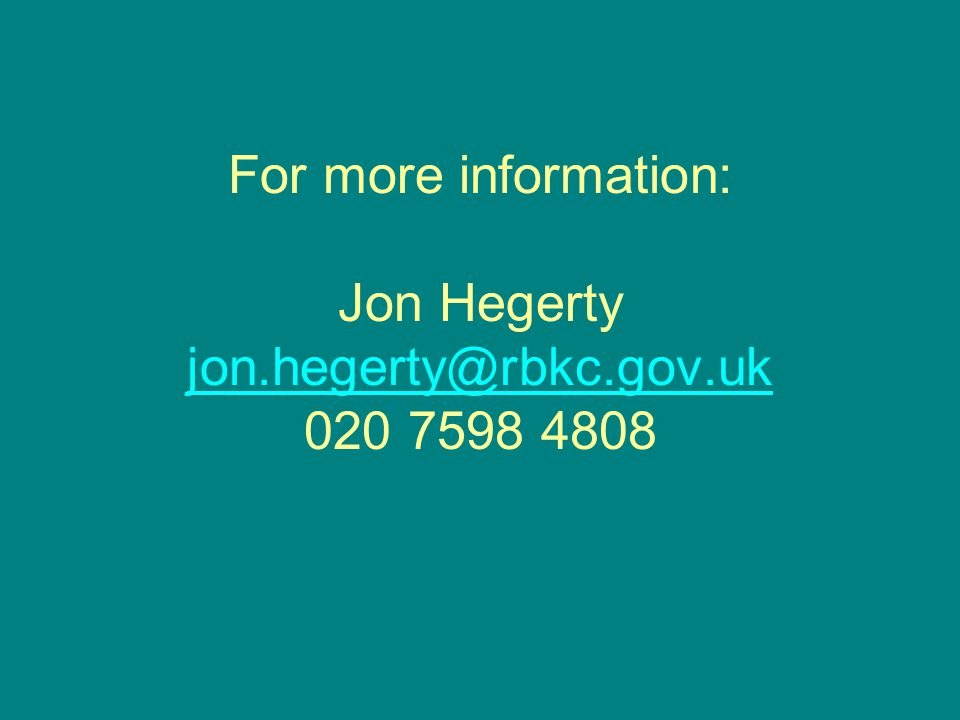 For more information: Jon Hegerty jon.hegerty@rbkc.gov.uk 020 7598 4808 jon.hegerty@rbkc.gov.uk