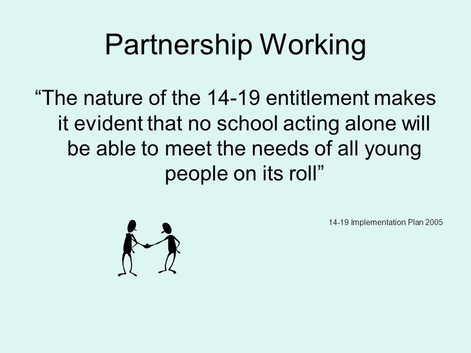 Partnership Working The nature of the 14-19 entitlement makes it evident that no school acting alone will be able to meet the needs of all young people on its roll 14-19 Implementation Plan 2005