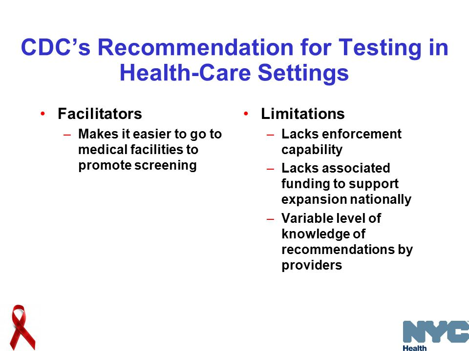 CDC's Recommendation for Testing in Health-Care Settings Facilitators –Makes it easier to go to medical facilities to promote screening Limitations –Lacks enforcement capability –Lacks associated funding to support expansion nationally –Variable level of knowledge of recommendations by providers