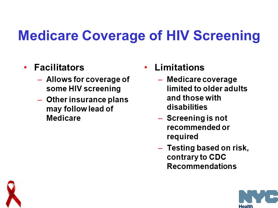 Medicare Coverage of HIV Screening Facilitators –Allows for coverage of some HIV screening –Other insurance plans may follow lead of Medicare Limitations –Medicare coverage limited to older adults and those with disabilities –Screening is not recommended or required –Testing based on risk, contrary to CDC Recommendations